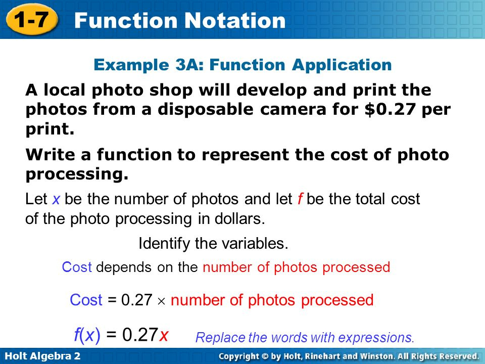 Holt Algebra 2 1-7 Function Notation Example 3A: Function Application A local photo shop will develop and print the photos from a disposable camera for $0.27 per print.