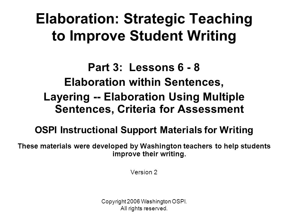Copyright 2006 Washington OSPI. All rights reserved. Elaboration: Strategic Teaching to Improve Student Writing Part 3: Lessons 6 - 8 Elaboration with