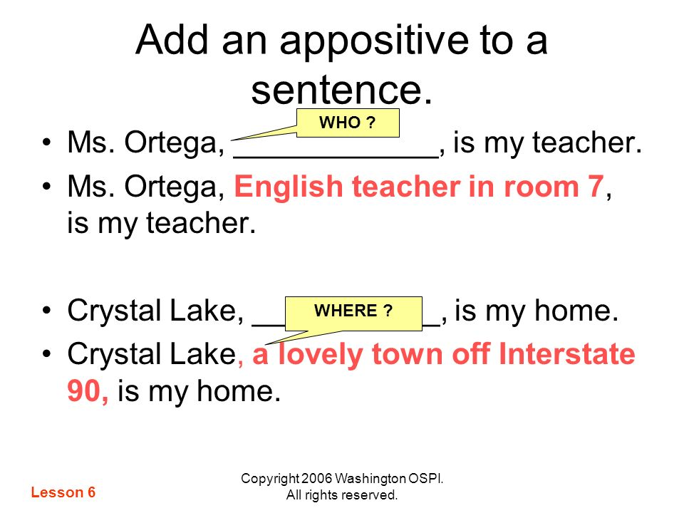 Copyright 2006 Washington OSPI. All rights reserved. Add an appositive to a sentence. Ms. Ortega, ____________, is my teacher. Ms. Ortega, English tea