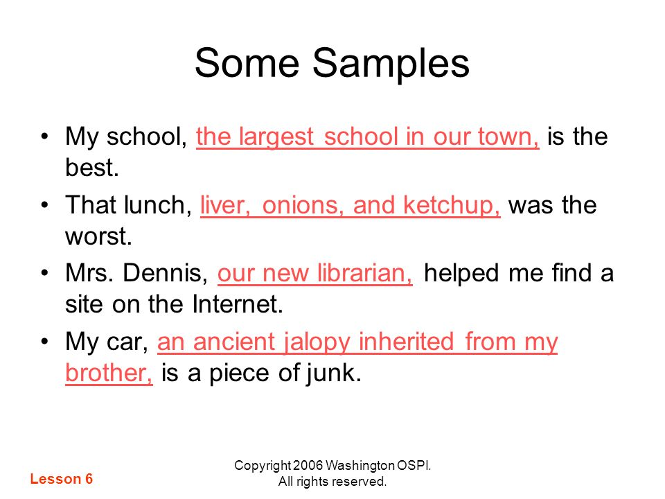 Copyright 2006 Washington OSPI. All rights reserved. Some Samples My school, the largest school in our town, is the best. That lunch, liver, onions, a