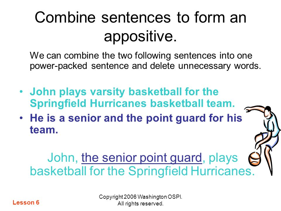 Copyright 2006 Washington OSPI. All rights reserved. Combine sentences to form an appositive. We can combine the two following sentences into one powe