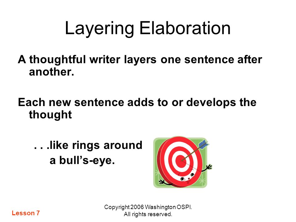 Copyright 2006 Washington OSPI. All rights reserved. Layering Elaboration A thoughtful writer layers one sentence after another. Each new sentence add