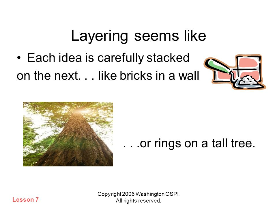 Copyright 2006 Washington OSPI. All rights reserved. Layering seems like Each idea is carefully stacked on the next... like bricks in a wall...or ring
