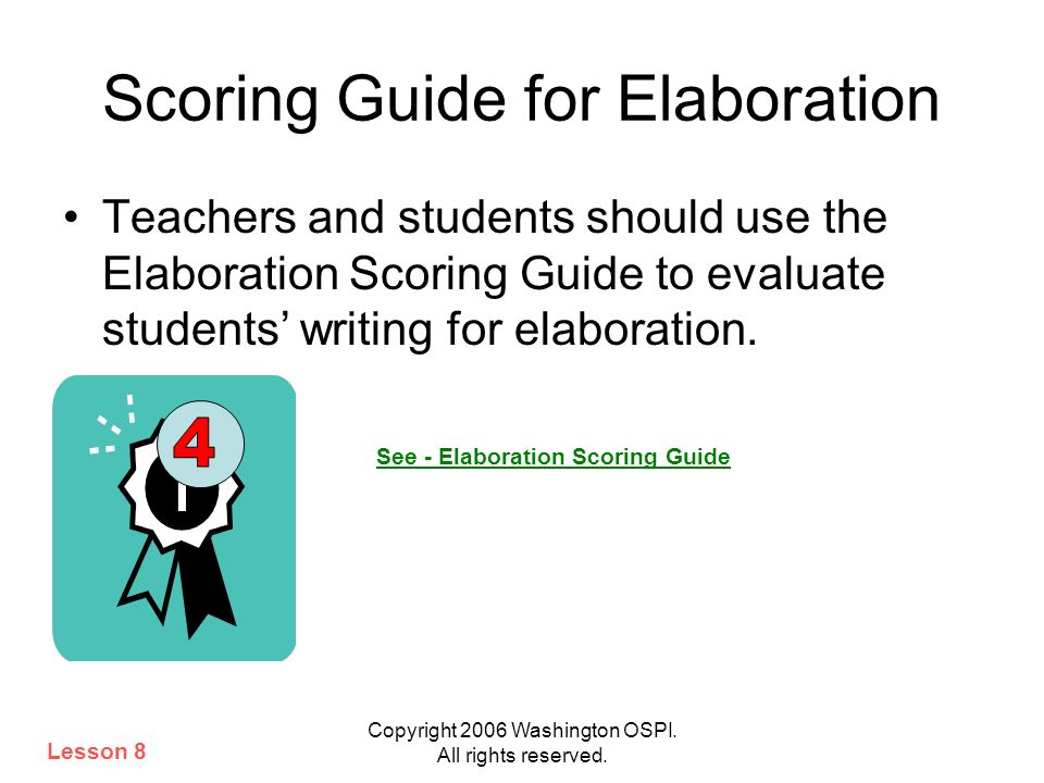 Copyright 2006 Washington OSPI. All rights reserved. Scoring Guide for Elaboration Teachers and students should use the Elaboration Scoring Guide to e