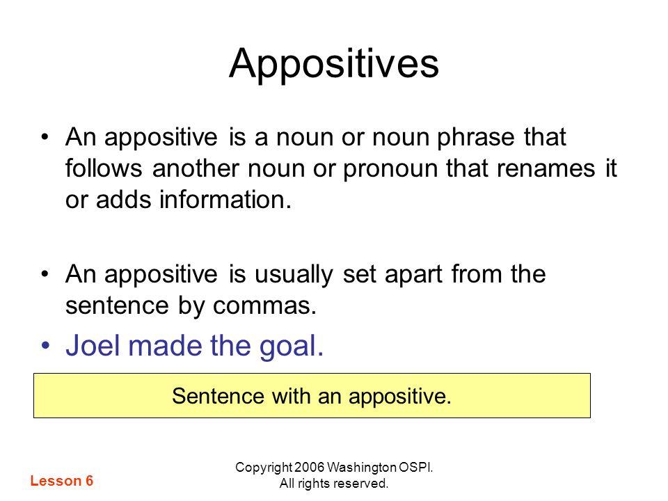 Copyright 2006 Washington OSPI. All rights reserved. Appositives An appositive is a noun or noun phrase that follows another noun or pronoun that rena