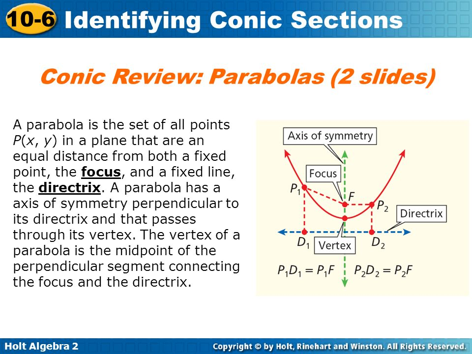 Holt Algebra 2 10-6 Identifying Conic Sections A parabola is the set of all points P(x, y) in a plane that are an equal distance from both a fixed poi