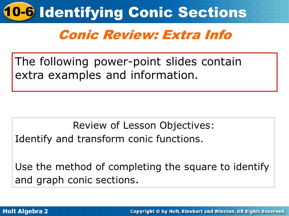 Holt Algebra 2 10-6 Identifying Conic Sections Conic Review: Extra Info The following power-point slides contain extra examples and information. Revie