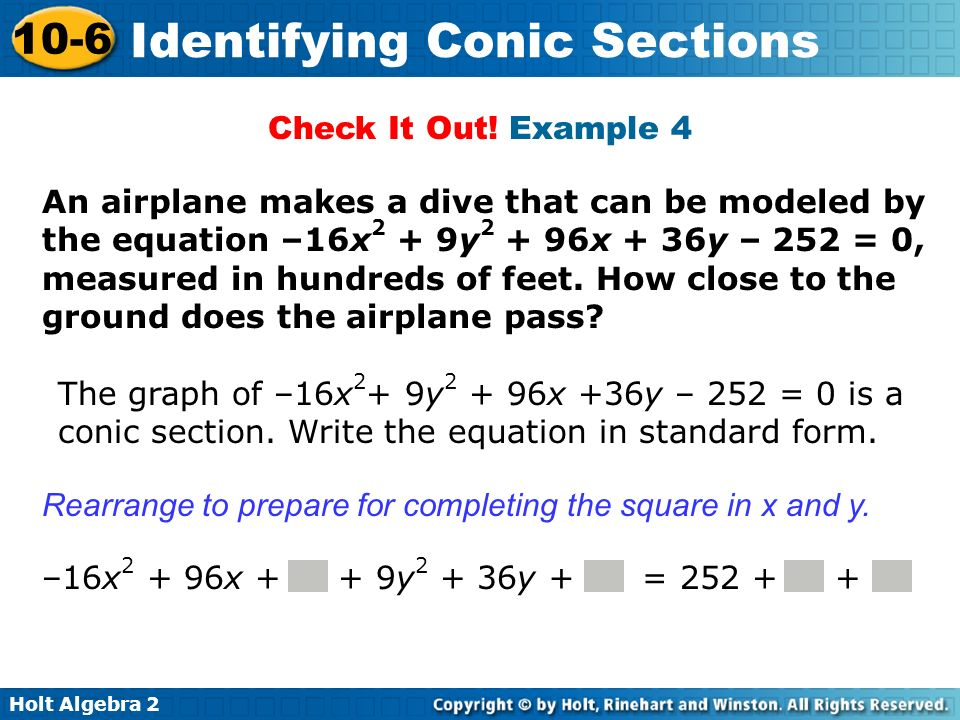 Holt Algebra 2 10-6 Identifying Conic Sections The graph of –16x 2 + 9y 2 + 96x +36y – 252 = 0 is a conic section. Write the equation in standard form