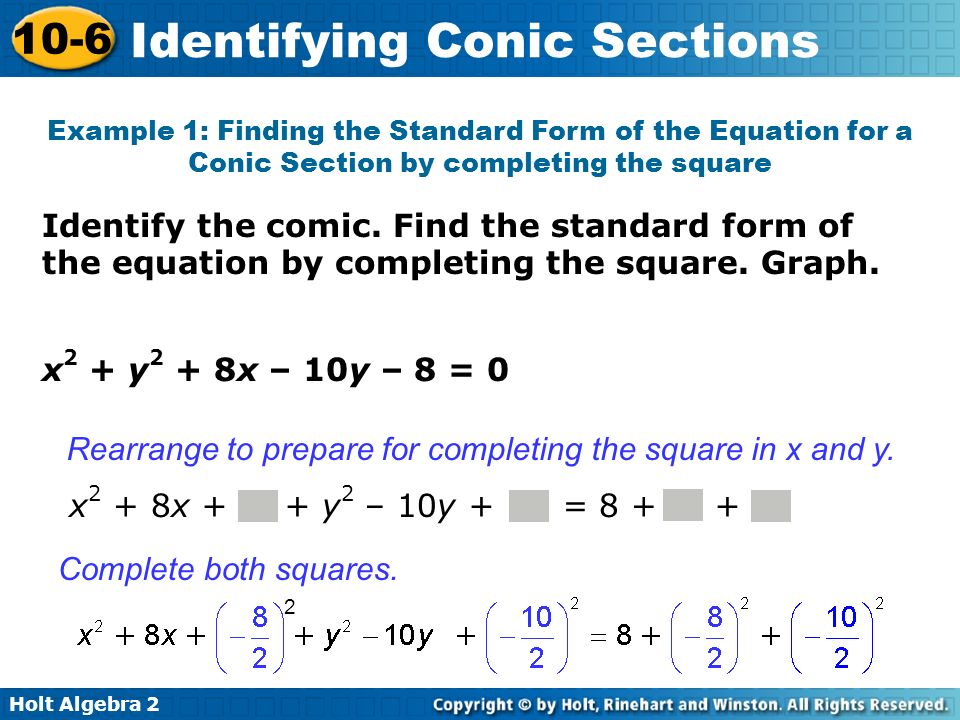 Holt Algebra 2 10-6 Identifying Conic Sections Identify the comic. Find the standard form of the equation by completing the square. Graph. Example 1: