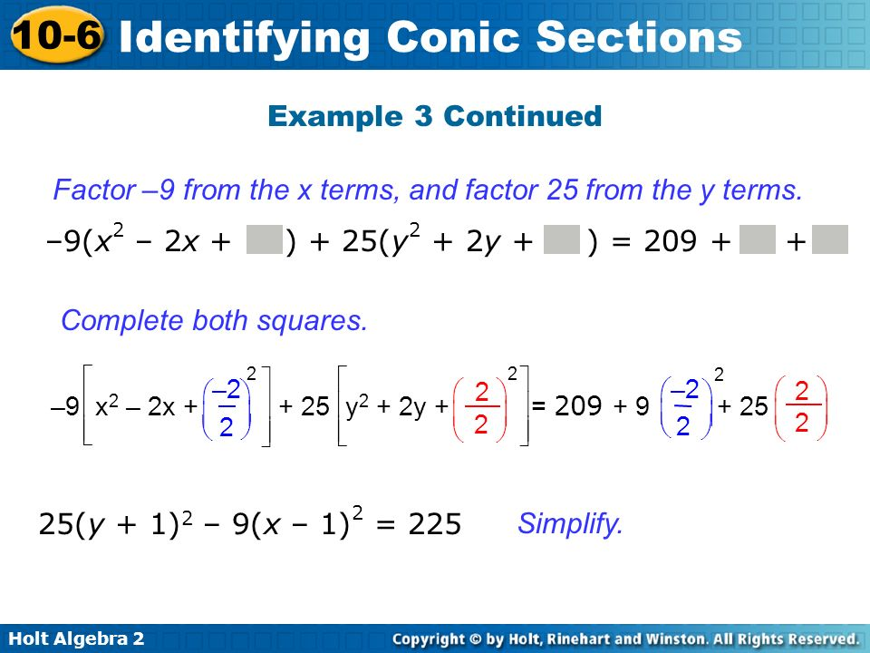 Holt Algebra 2 10-6 Identifying Conic Sections Example 3 Continued 25(y + 1) 2 – 9(x – 1) 2 = 225 Factor –9 from the x terms, and factor 25 from the y
