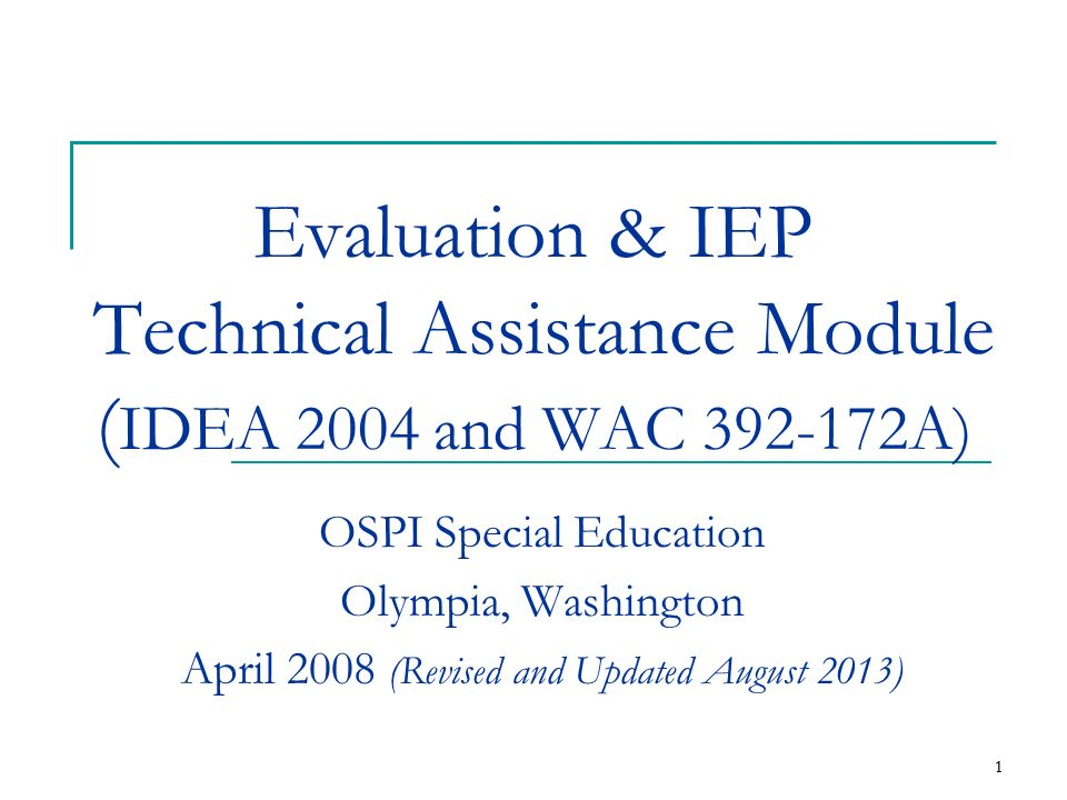 1 1 Evaluation & IEP Technical Assistance Module ( IDEA 2004 and WAC 392-172A) OSPI Special Education Olympia, Washington April 2008 (Revised and Upda