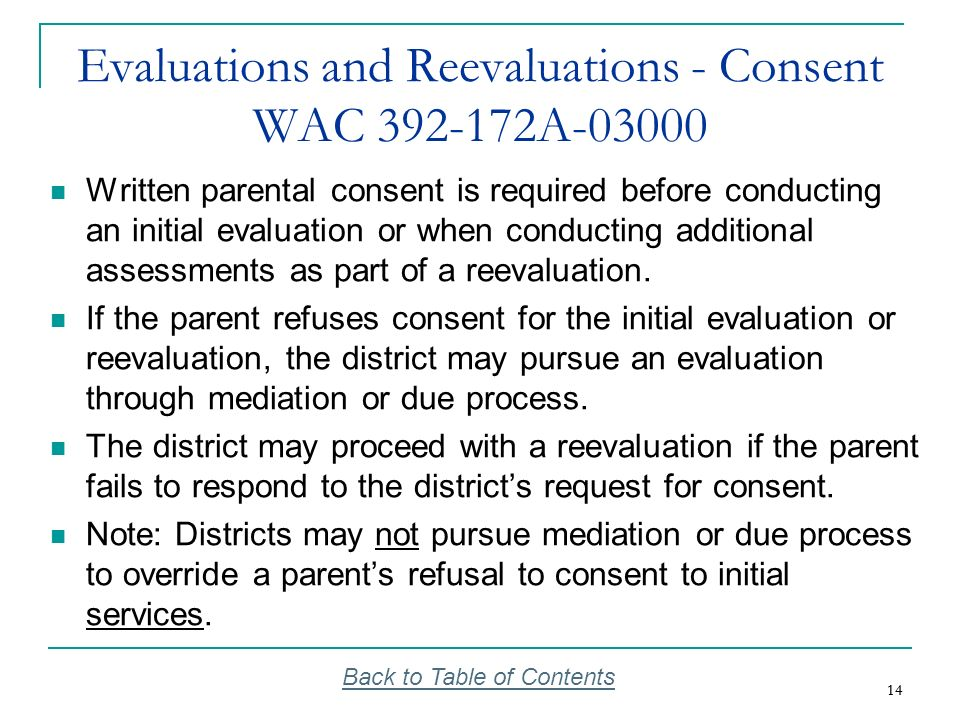 14 Evaluations and Reevaluations - Consent WAC 392-172A-03000 Written parental consent is required before conducting an initial evaluation or when con