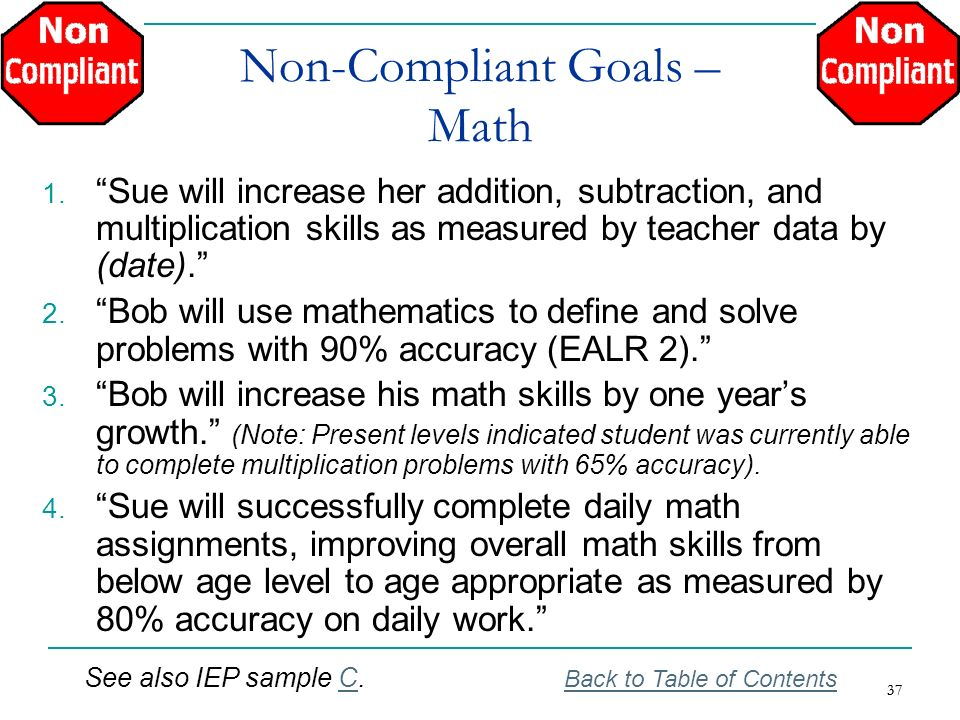 37 Non-Compliant Goals – Math 1. Sue will increase her addition, subtraction, and multiplication skills as measured by teacher data by (date). 2. Bob