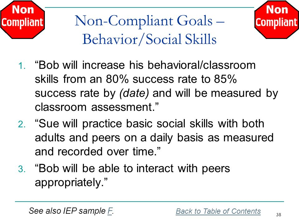 38 Non-Compliant Goals – Behavior/Social Skills 1. Bob will increase his behavioral/classroom skills from an 80% success rate to 85% success rate by (