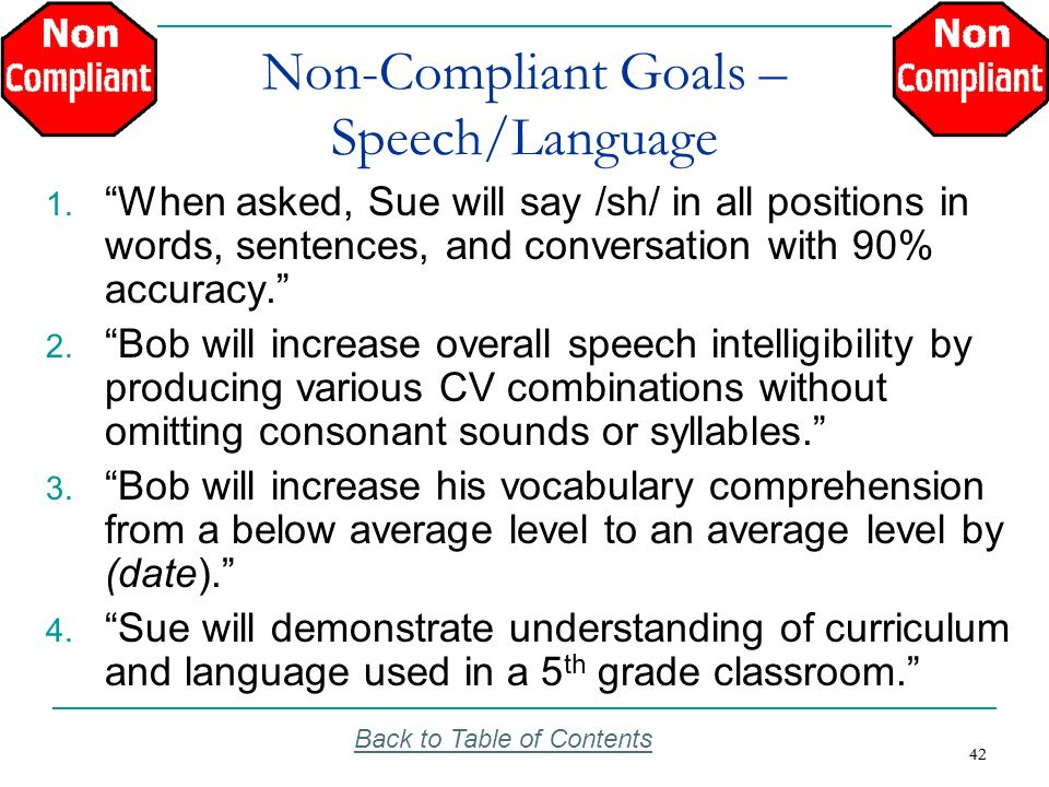 42 Non-Compliant Goals – Speech/Language 1. When asked, Sue will say /sh/ in all positions in words, sentences, and conversation with 90% accuracy. 2.