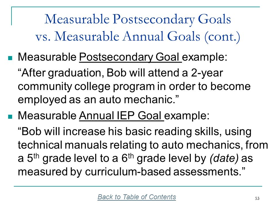 53 Measurable Postsecondary Goals vs. Measurable Annual Goals (cont.) Measurable Postsecondary Goal example: After graduation, Bob will attend a 2-yea