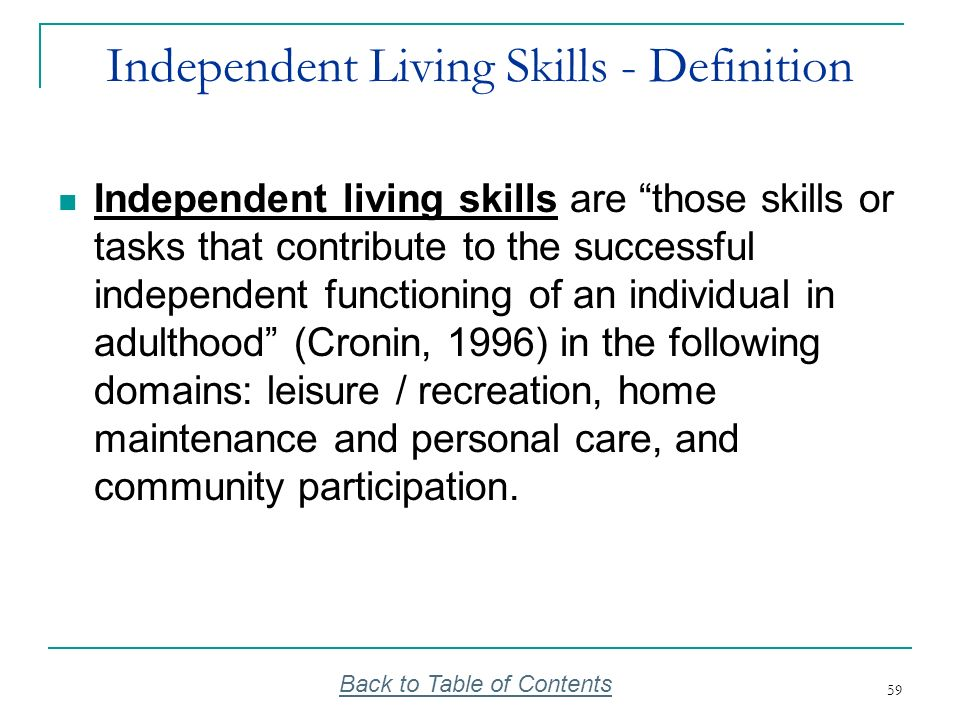 59 Independent Living Skills - Definition Independent living skills are those skills or tasks that contribute to the successful independent functionin