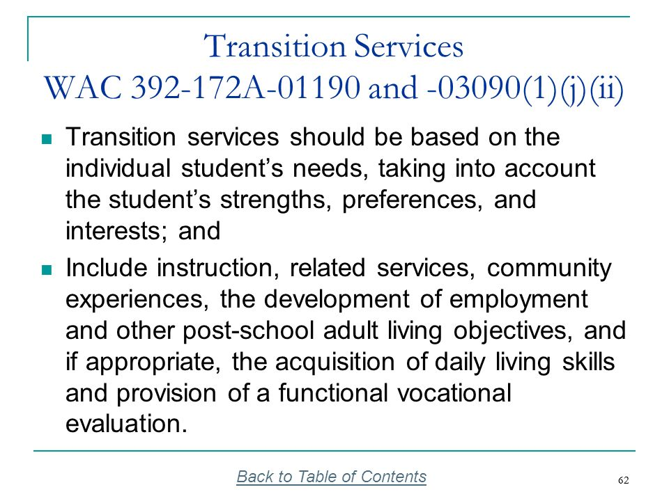 62 Transition Services WAC 392-172A-01190 and -03090(1)(j)(ii) Transition services should be based on the individual students needs, taking into accou