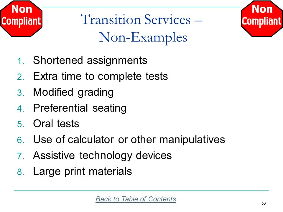 63 Transition Services – Non-Examples 1. Shortened assignments 2. Extra time to complete tests 3. Modified grading 4. Preferential seating 5. Oral tes