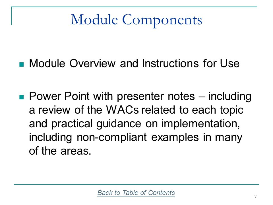 7 7 Module Components Module Overview and Instructions for Use Power Point with presenter notes – including a review of the WACs related to each topic