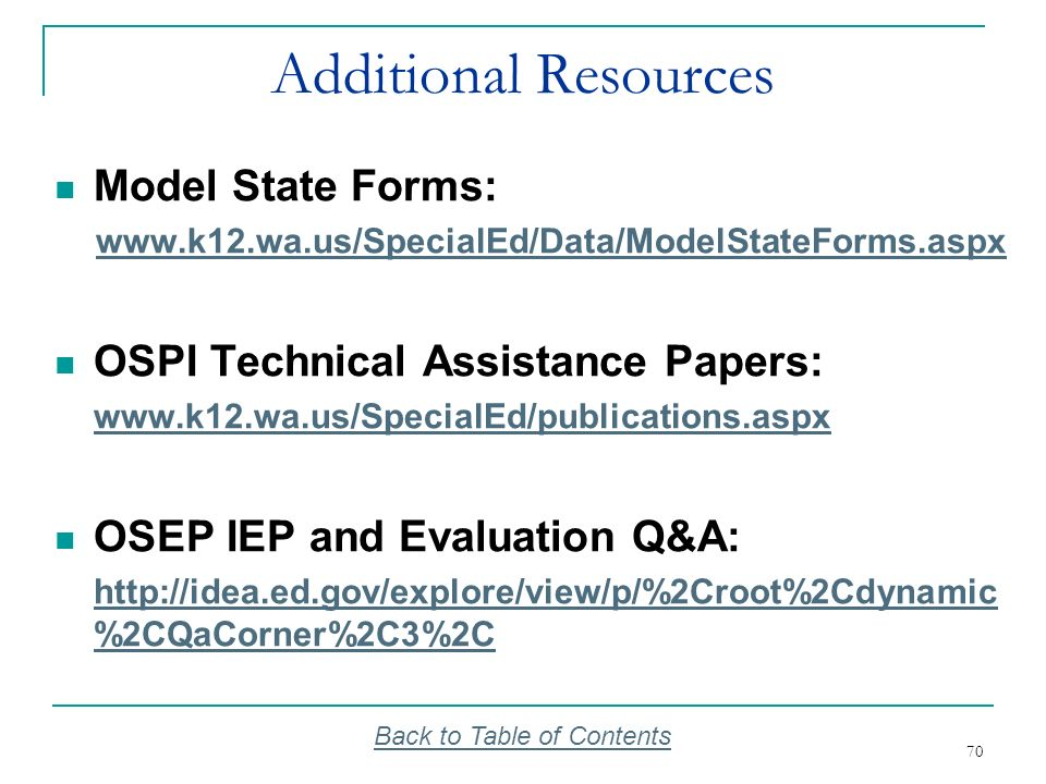 70 Additional Resources Model State Forms: www.k12.wa.us/SpecialEd/Data/ModelStateForms.aspx OSPI Technical Assistance Papers: www.k12.wa.us/SpecialEd
