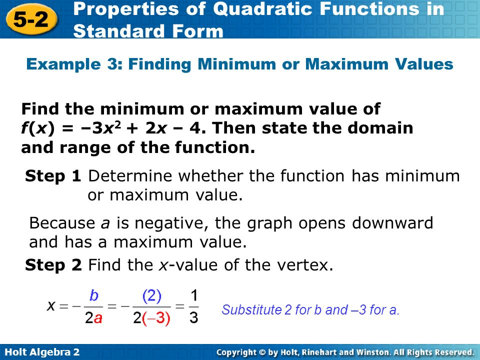 Holt Algebra 2 5-2 Properties of Quadratic Functions in Standard Form Find the minimum or maximum value of f(x) = –3x 2 + 2x – 4. Then state the domai