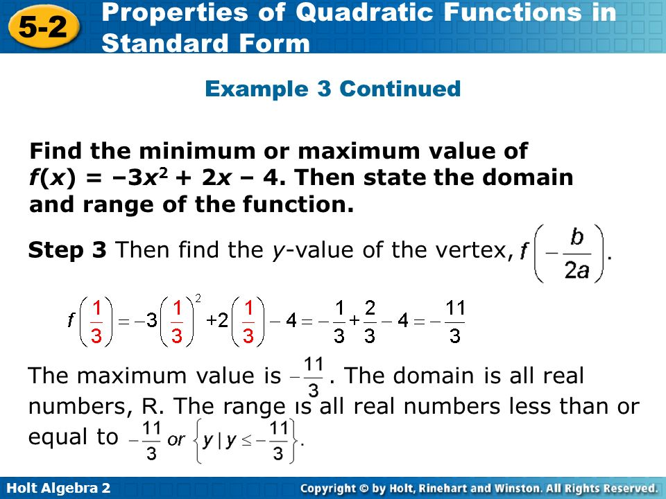 Holt Algebra 2 5-2 Properties of Quadratic Functions in Standard Form The maximum value is. The domain is all real numbers, R. The range is all real n