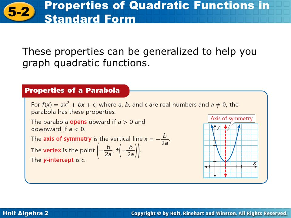 Holt Algebra 2 5-2 Properties of Quadratic Functions in Standard Form These properties can be generalized to help you graph quadratic functions.