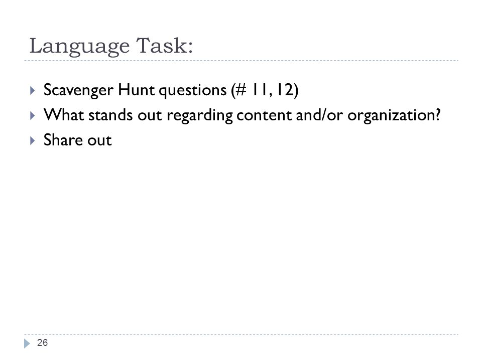 Language Task: Scavenger Hunt questions (# 11, 12) What stands out regarding content and/or organization? Share out 26