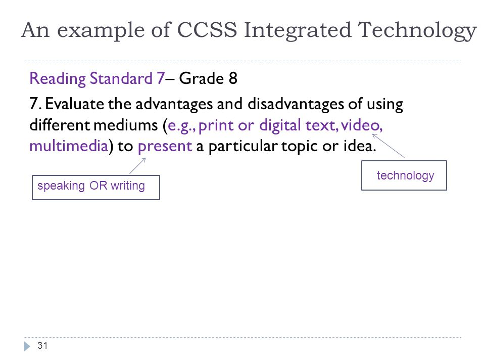 An example of CCSS Integrated Technology Reading Standard 7– Grade 8 7. Evaluate the advantages and disadvantages of using different mediums (e.g., pr
