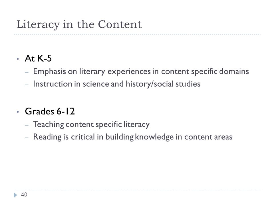 Literacy in the Content At K-5 – Emphasis on literary experiences in content specific domains – Instruction in science and history/social studies Grad