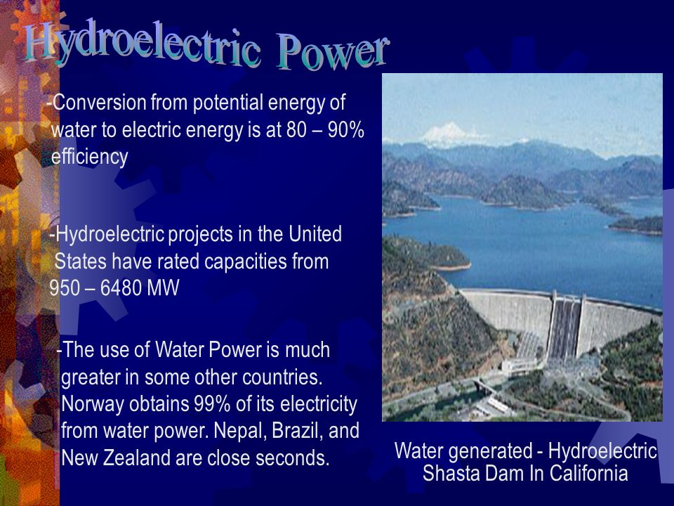 Water generated - Hydroelectric Shasta Dam In California -Conversion from potential energy of water to electric energy is at 80 – 90% efficiency -Hydroelectric projects in the United States have rated capacities from 950 – 6480 MW -The use of Water Power is much greater in some other countries.