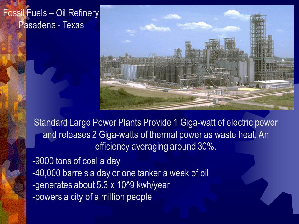 Fossil Fuels – Oil Refinery Pasadena - Texas Standard Large Power Plants Provide 1 Giga-watt of electric power and releases 2 Giga-watts of thermal power as waste heat.