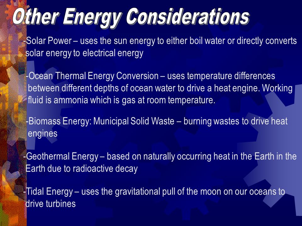 -Solar Power – uses the sun energy to either boil water or directly converts solar energy to electrical energy -Ocean Thermal Energy Conversion – uses