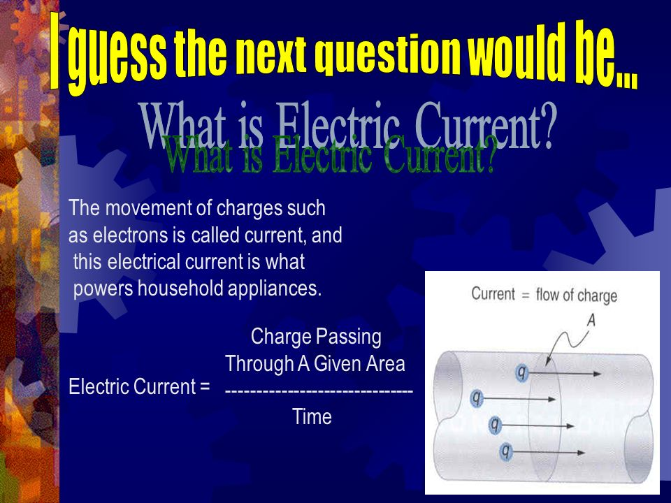 The movement of charges such as electrons is called current, and this electrical current is what powers household appliances. Electric Current = Charg