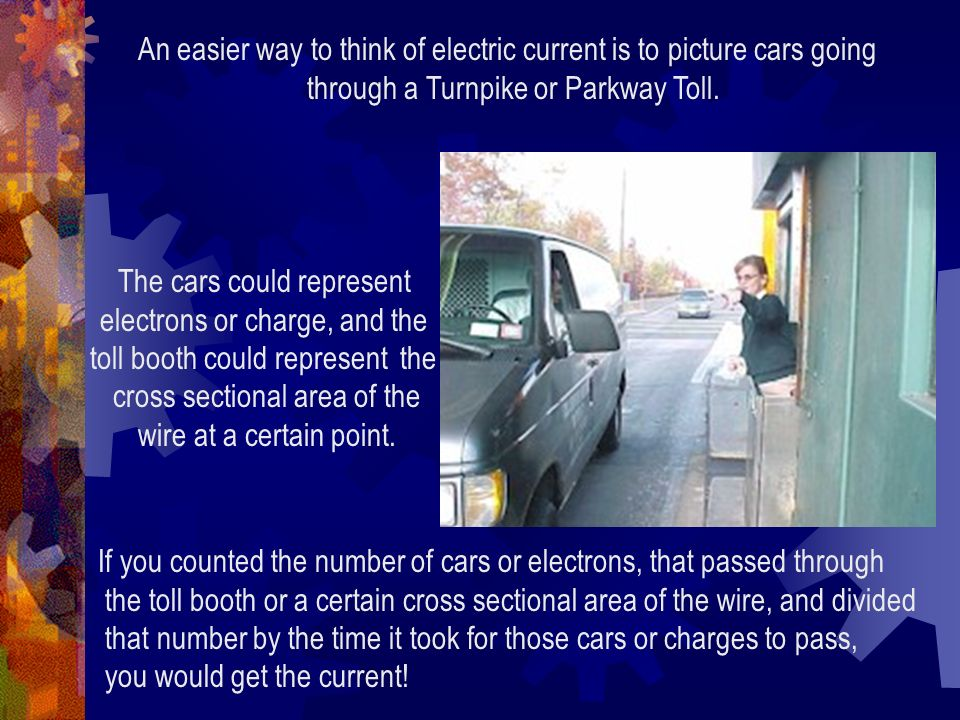An easier way to think of electric current is to picture cars going through a Turnpike or Parkway Toll. The cars could represent electrons or charge,