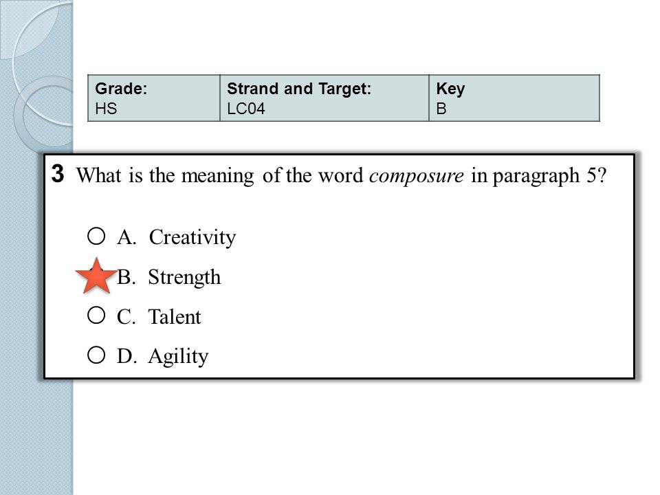 3 What is the meaning of the word composure in paragraph 5? A. Creativity B. Strength C. Talent D. Agility Grade: HS Strand and Target: LC04 Key B