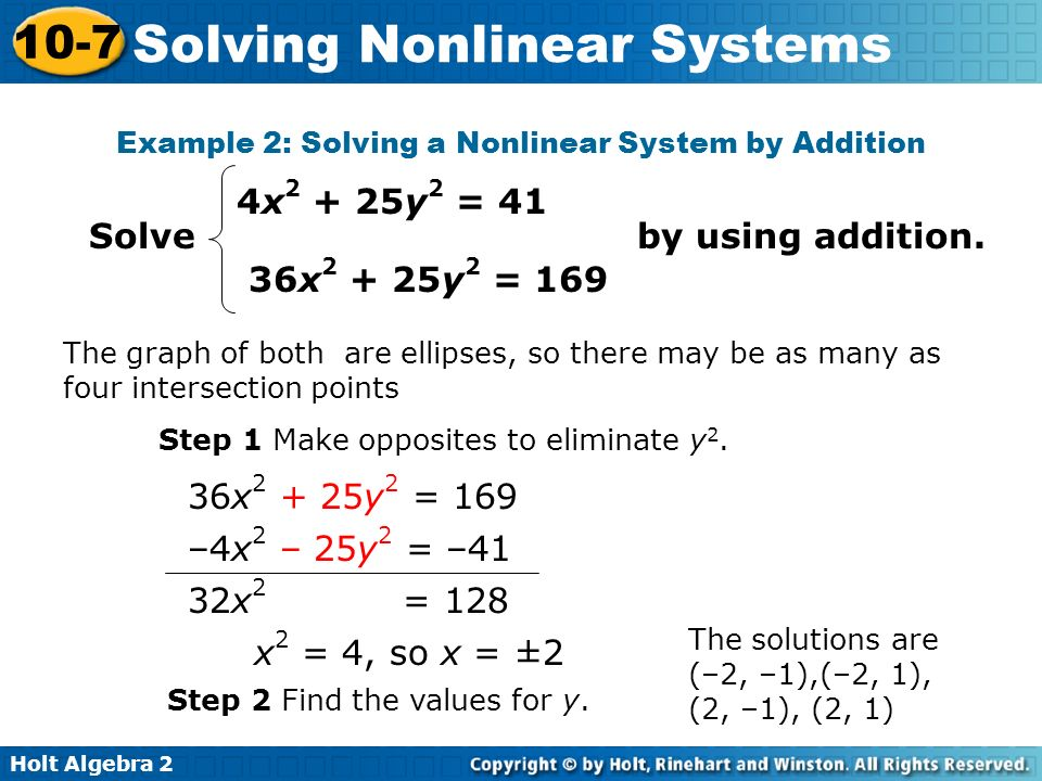 Holt Algebra 2 10-7 Solving Nonlinear Systems Example 2: Solving a Nonlinear System by Addition The graph of both are ellipses, so there may be as man