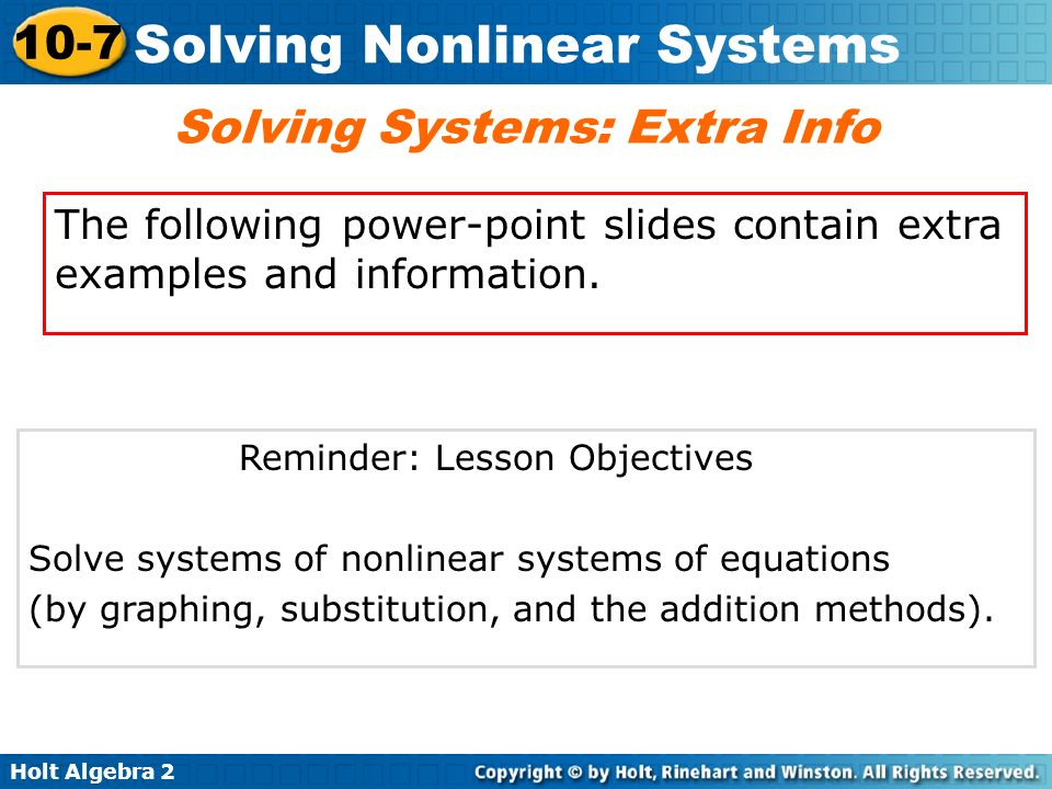 Holt Algebra 2 10-7 Solving Nonlinear Systems Reminder: Lesson Objectives Solve systems of nonlinear systems of equations (by graphing, substitution,