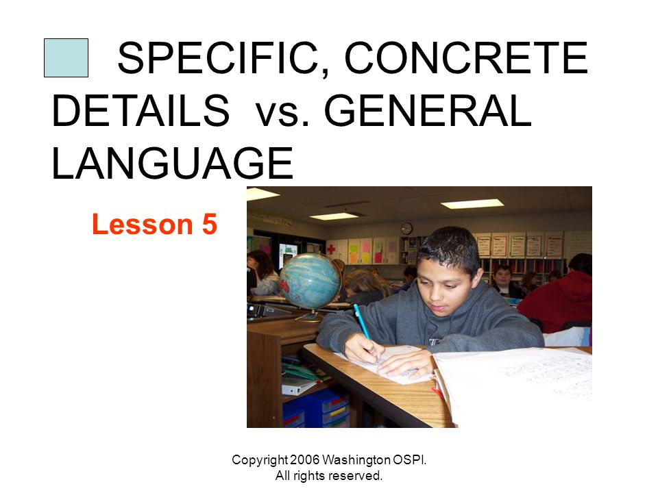 Copyright 2006 Washington OSPI. All rights reserved. SPECIFIC, CONCRETE DETAILS vs. GENERAL LANGUAGE Lesson 5