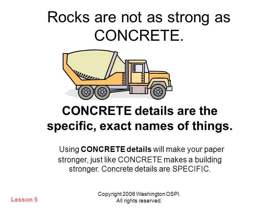 Copyright 2006 Washington OSPI. All rights reserved. Rocks are not as strong as CONCRETE. CONCRETE details are the specific, exact names of things. Us