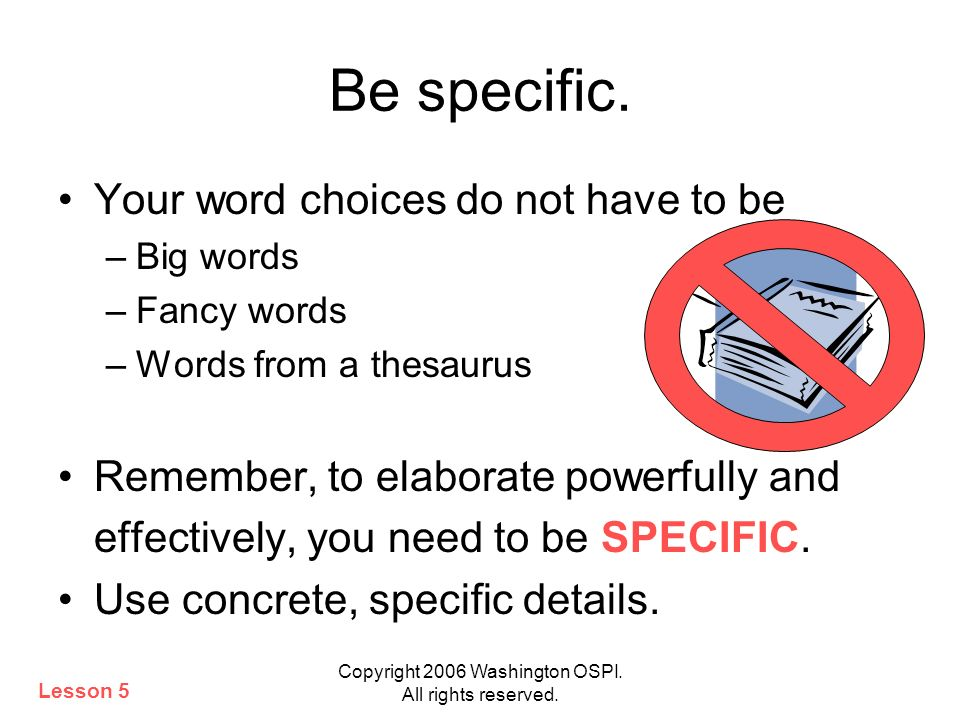 Copyright 2006 Washington OSPI. All rights reserved. Be specific. Your word choices do not have to be –Big words –Fancy words –Words from a thesaurus