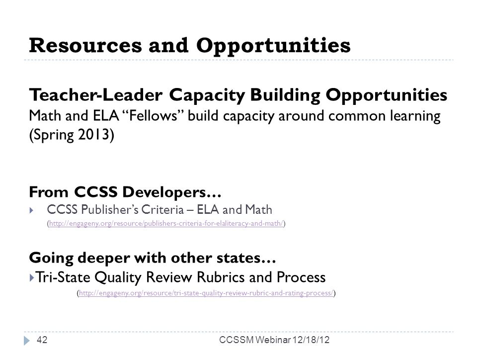 Resources and Opportunities Teacher-Leader Capacity Building Opportunities Math and ELA Fellows build capacity around common learning (Spring 2013) From CCSS Developers… CCSS Publishers Criteria – ELA and Math (http://engageny.org/resource/publishers-criteria-for-elaliteracy-and-math/)http://engageny.org/resource/publishers-criteria-for-elaliteracy-and-math/ Going deeper with other states… Tri-State Quality Review Rubrics and Process (http://engageny.org/resource/tri-state-quality-review-rubric-and-rating-process/)http://engageny.org/resource/tri-state-quality-review-rubric-and-rating-process/ CCSSM Webinar 12/18/1242