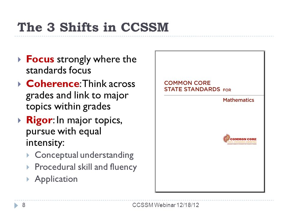 The 3 Shifts in CCSSM Focus strongly where the standards focus Coherence: Think across grades and link to major topics within grades Rigor: In major topics, pursue with equal intensity: Conceptual understanding Procedural skill and fluency Application CCSSM Webinar 12/18/128