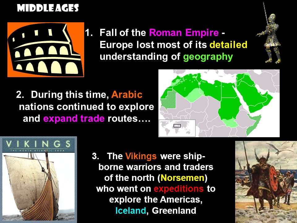 Middle Ages 1.Fall of the Roman Empire - Europe lost most of its detailed understanding of geography 2.During this time, Arabic nations continued to explore and expand trade routes….