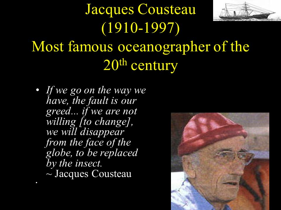 Jacques Cousteau (1910-1997) Most famous oceanographer of the 20 th century If we go on the way we have, the fault is our greed...