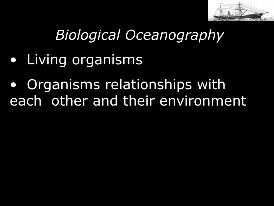 Biological Oceanography Living organisms Organisms relationships with each other and their environment