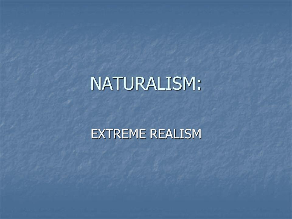 NATURALISM: EXTREME REALISM
