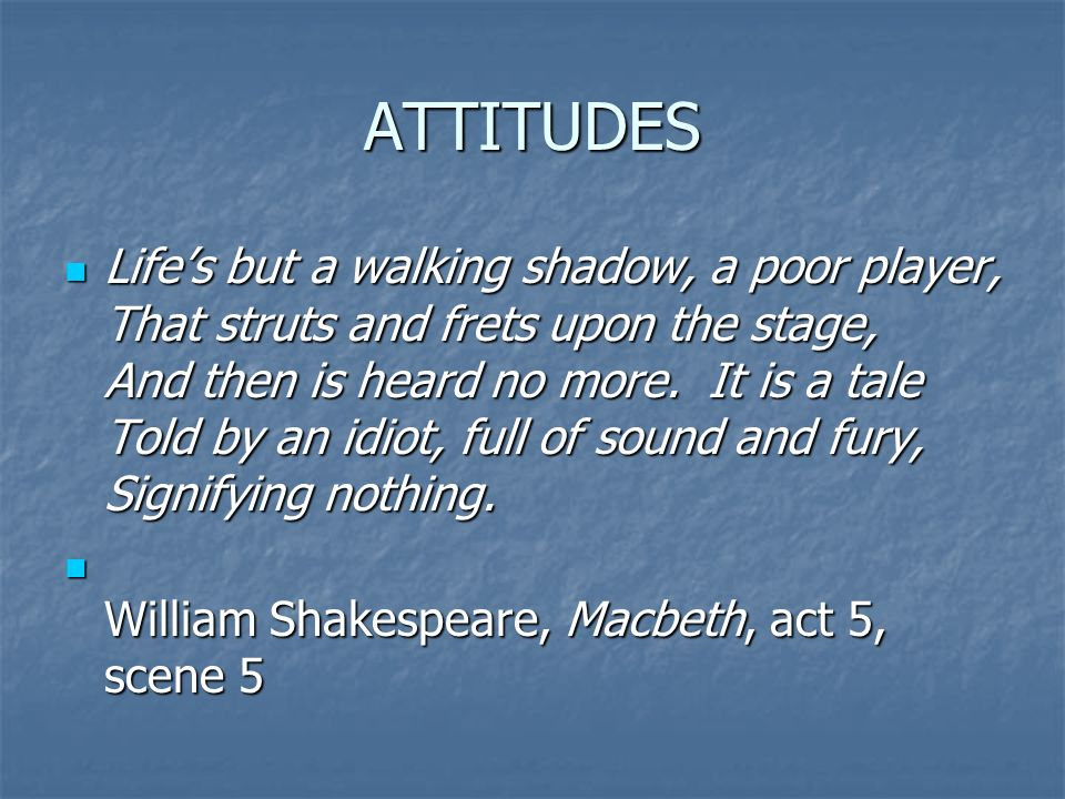 ATTITUDES Lifes but a walking shadow, a poor player, That struts and frets upon the stage, And then is heard no more.