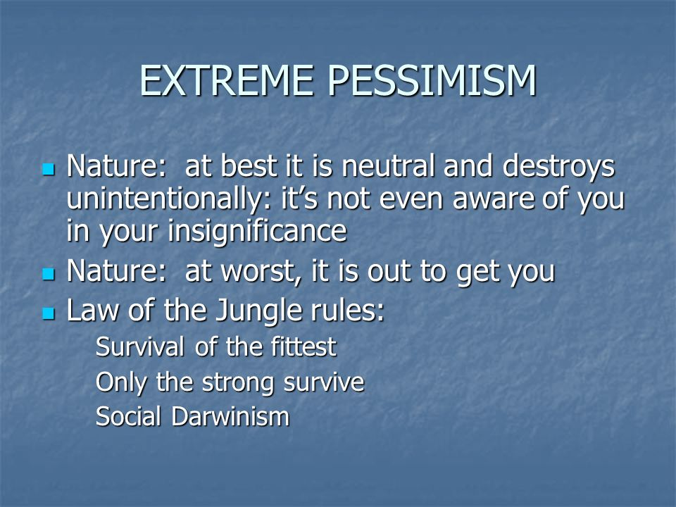 EXTREME PESSIMISM Nature: at best it is neutral and destroys unintentionally: its not even aware of you in your insignificance Nature: at best it is neutral and destroys unintentionally: its not even aware of you in your insignificance Nature: at worst, it is out to get you Nature: at worst, it is out to get you Law of the Jungle rules: Law of the Jungle rules: Survival of the fittest Only the strong survive Social Darwinism